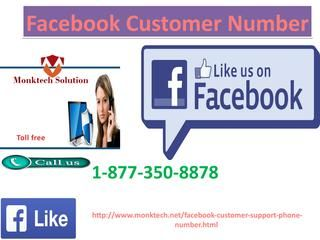 Facebook Customer Number: efficient and cost effective service provider1-877-350-8878Are you suffering from Facebook related troubles and you want desired solution? Do you not want to spare lot of money? We understand! You do not need to wander any more as our Facebook Customer Number experts are here to deliver you the required solution within time. Just dial our toll free number 1-877-350-8878. Click here http://www.monktech.net/facebook-customer-support-phone-number.html