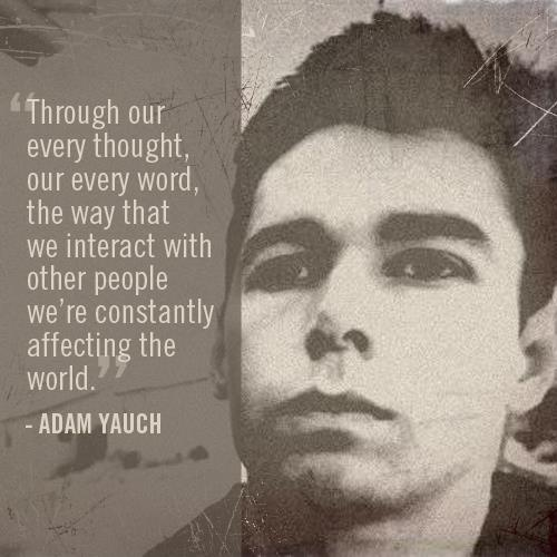"""Through our every thought, our every word, the way that we interact with other people we're constantly affecting the world."" - Adam Yauch"