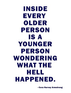 inside every older person is a younger person...wondering what the hell happen.