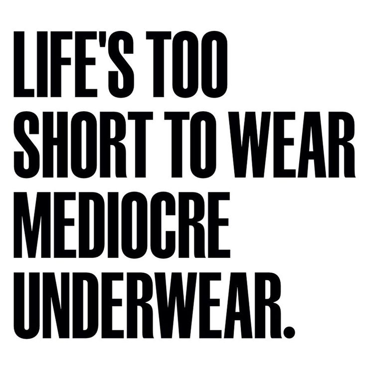 life is just too short to wear mediocre underwear!