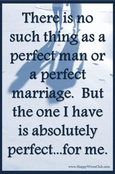 TEXT: There is no such thing as a perfect or a perfect marriage.  But the one I got is absolutely perfect..for me.
