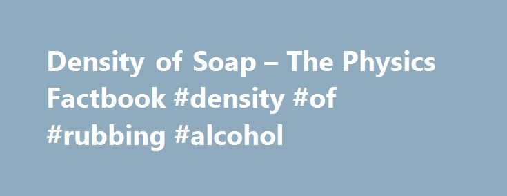 Density of Soap – The Physics Factbook #density #of #rubbing #alcohol http://lesotho.remmont.com/density-of-soap-the-physics-factbook-density-of-rubbing-alcohol/  # Density of Soap Dhanuka; Vinodkumar Ramniranjan, et al. Process for preparing a granular detergent. US Patent 6077820. 20 June 2000. Indian Patent No. 170497 describes a process for preparing a high bulk density granular detergent composition with bulk density of at least 650 g/l which comprises treating a particulate starting…