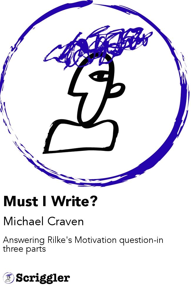 Must I Write? by Michael Craven https://scriggler.com/detailPost/story/41136 Answering Rilke's Motivation question-in three parts