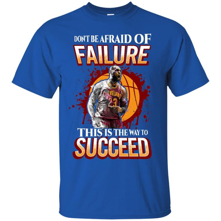 Cleveland James T-shirts Don't Be Afraid Of Failure This Is The Way To Succeed Hoodies Sweatshirts