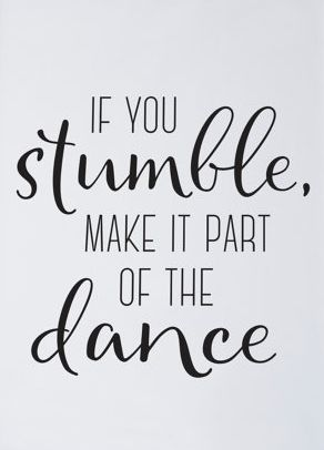 """If you stumble, make it part of the dance"":"