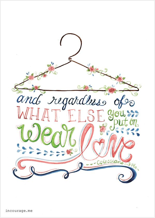 And regardless of what else you put on, wear love. It's your basic, all-purpose garment. Never be without it - Colossians 3:14 - Free Printable - http://www.incourage.me/share/#!/single/67