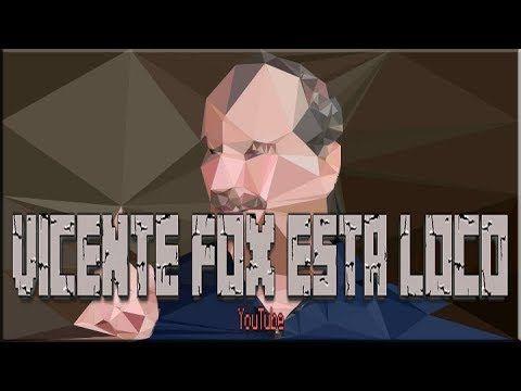 Vicente Fox esta loco