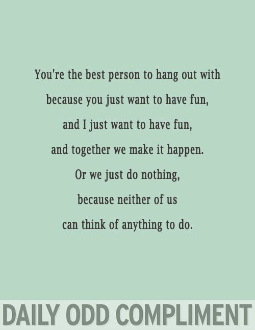 You're the best person to hang out with because you just want to have fun. And I just want to have fun. And together we make it happen. Or we just do nothing. Because neither of us can think of anything to do.
