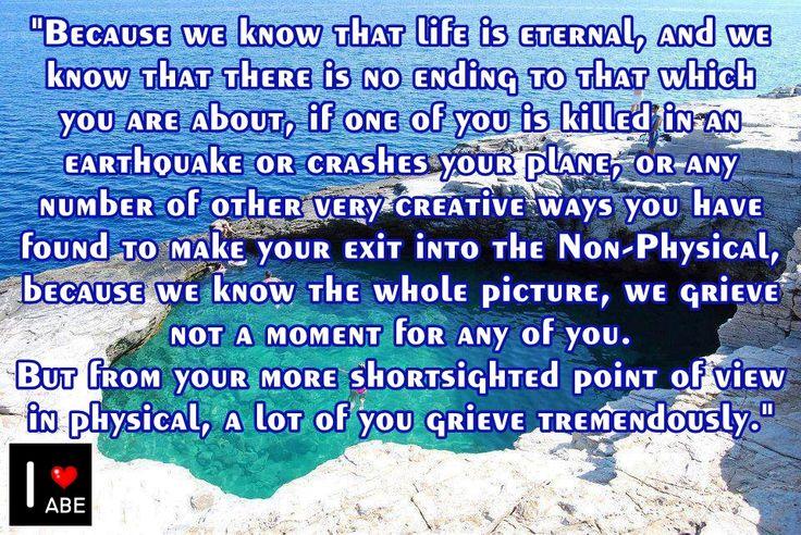 Porque sabemos que la vida es eterna, y sabemos que no hay un final para aquello que eres, si uno de ustedes es asesinado en un terremoto o se estrella su avión, o cualquier número de otras maneras muy creativas que han encontrado para hacer su salida hacia lo No-Físico, debido a que conocemos toda la IMAGEN, no sentimos dolor ni por un momento por ninguno de ustedes.  Pero desde tu punto de vista más miope en lo físico , muchos de ustedes se afligen enormemente.