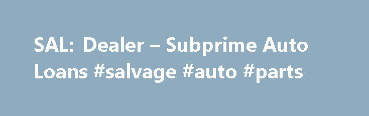 SAL: Dealer – Subprime Auto Loans #salvage #auto #parts http://autos.remmont.com/sal-dealer-subprime-auto-loans-salvage-auto-parts/  #subprime auto lenders # Leaders in automotive dealership subprime auto loans / special financing lending Excerpt from Forbes.com According to Experian Automotive, a division of the Experian credit bureau, subprime... Read more >The post SAL: Dealer – Subprime Auto Loans #salvage #auto #parts appeared first on Auto.