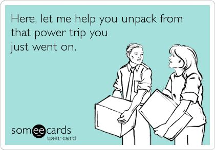 Here, let me help you unpack from that power trip you just went on.