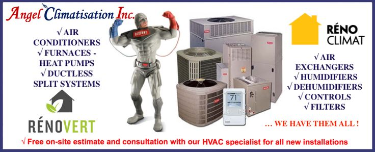 Tell us what you are looking for and receive free estimates without any obligation. We have them all: Centralized Air Conditioning and Heating Systems  Ductless Split Systems  Filters Ventilators / Air Exchangers  Humidifiers Dehumidifiers  Controls … and much, much more