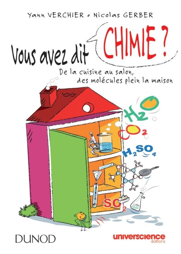Vous avez dit chimie ?  de la cuisine au salon, des molécules plein la maison  Yann Verchier, Nicolas Gerber  - Source : Dunod http://www.dunod.com/sciences-techniques/loisirs-scientifiques-techniques/culture-scientifique/sciences-de-la-matiere-et-/vous-avez-dit-chimi