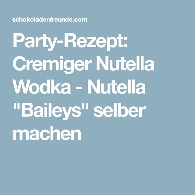 "Party-Rezept: Cremiger Nutella Wodka - Nutella ""Baileys"" selber machen"