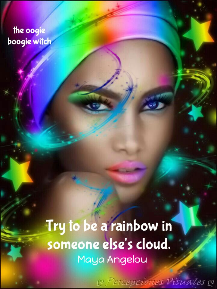 Try to be a rainbow in someone else's cloud. ~ Maya Angelou