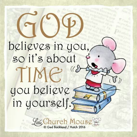 ✞♡✞ God believes in you, so it's about Time you believe in yourself. Amen...Little Church Mouse 12 Jan. 2016 ✞♡✞