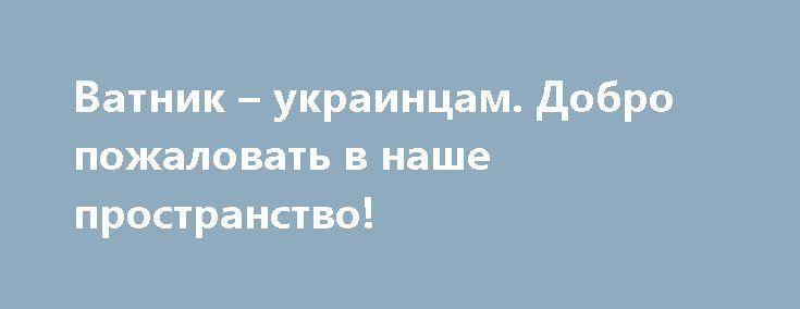 Ватник – украинцам. Добро пожаловать в наше пространство! http://rusdozor.ru/2017/03/31/vatnik-ukraincam-dobro-pozhalovat-v-nashe-prostranstvo/  Здравствуйте, уважаемые украинцы, живущие в прифронтовой зоне, а также военнослужащие ВСУ. Если вы видите или слышите этот выпуск – возможно, это происходит по той причине, которой этот выпуск посвящён. Мы расширили своё теле- и радиовещание на украинскую часть прифронтовой зоны. ...