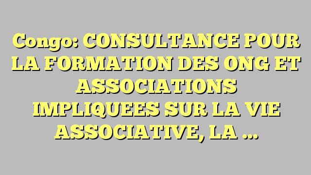 Congo: CONSULTANCE POUR LA FORMATION DES ONG ET ASSOCIATIONS IMPLIQUEES SUR LA VIE  ASSOCIATIVE, LA...