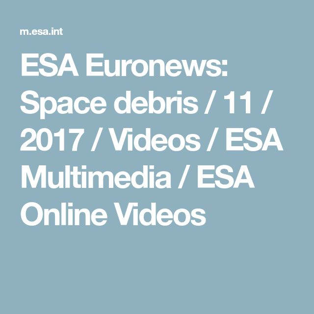 ESA Euronews: Space debris / 11 / 2017 / Videos / ESA Multimedia / ESA Online Videos