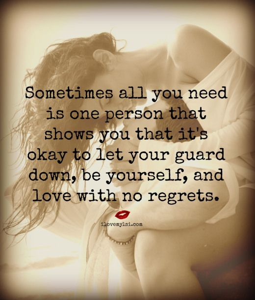 Sometimes all you need is one person that shows you it's okay to let your guard down, be yourself, and love with no regrets. <3