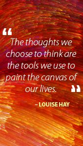 "The thoughts we choose to think are the tools we use to paint the canvas of our lives."" - Louise Hay affirmation 