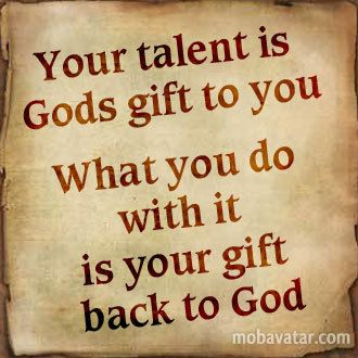 Your talent is God's gift... <3