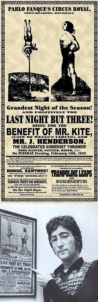 Being for the benefit of Mr Kite - http://www.youtube.com/watch?v=vCiG7xoEb2Y This is a reproduction of the original 1843 circus poster that inspired John Lennon to write the song Being for the Benefit of Mr. Kite!, which appeared on The Beatles' 1967 album Sgt. Pepper's Lonely Hearts Club Band. Lennon bought the poster in an antiques shop and hung it in his music room. While writing for Sgt. Pepper one day, he drew inspiration from the quirky, old-fashioned language and set the words to…
