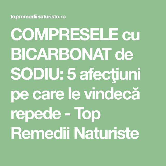 COMPRESELE cu BICARBONAT de SODIU: 5 afecţiuni pe care le vindecă repede - Top Remedii Naturiste