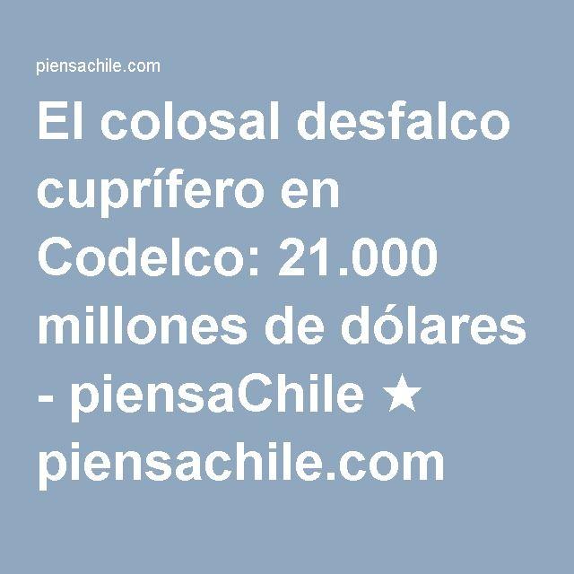 El colosal desfalco cuprífero en Codelco: 21.000 millones de dólares - piensaChile ★ piensachile.com