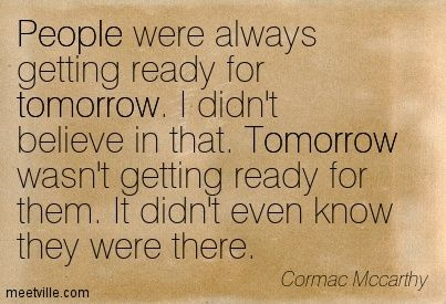 """""""People were always getting ready for tomorrow. I didn't believe in that. Tomorrow wasn't getting ready for them. It didn't even know they were there.""""- The Road by Cormac McCarthy"""