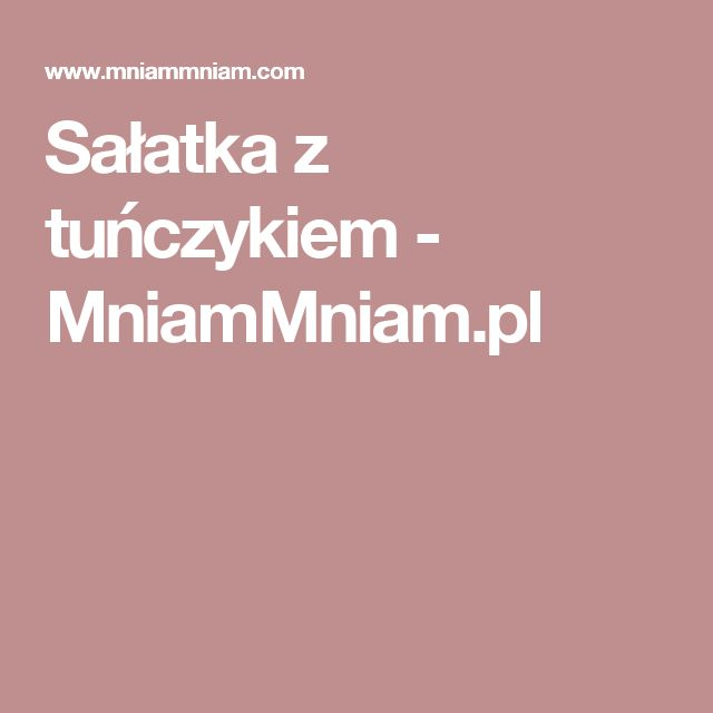 Sałatka z tuńczykiem - MniamMniam.pl