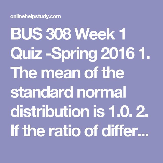 BUS 308 Week 1 Quiz -Spring 2016   1. The mean of the standard normal distribution is 1.0. 2. If the ratio of difference compared to data variability is large in a z score, which is true? 3. Which isnottrue of a normal curve distribution? 4. Calculating the median requires data of at least what scale? 5. The mode is which of the following? 6. A probability is found by dividing the number of possible outcomes (o) by the number of successes Ђ = o/e. 7. Inferential statistics infer the…