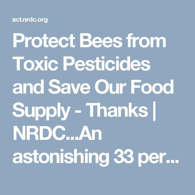 Protect Bees from Toxic Pesticides and Save Our Food Supply - Thanks | NRDC...An astonishing 33 percent of honeybee colonies collapsed between April 2016 and March 2017, in large part due to the skyrocketing use of neonics.  Why is that scary? We depend on bees to pollinate many of our leading crops — from apples and blueberries to watermelon and zucchini. In fact, one in every three bites of food we take depends on bees