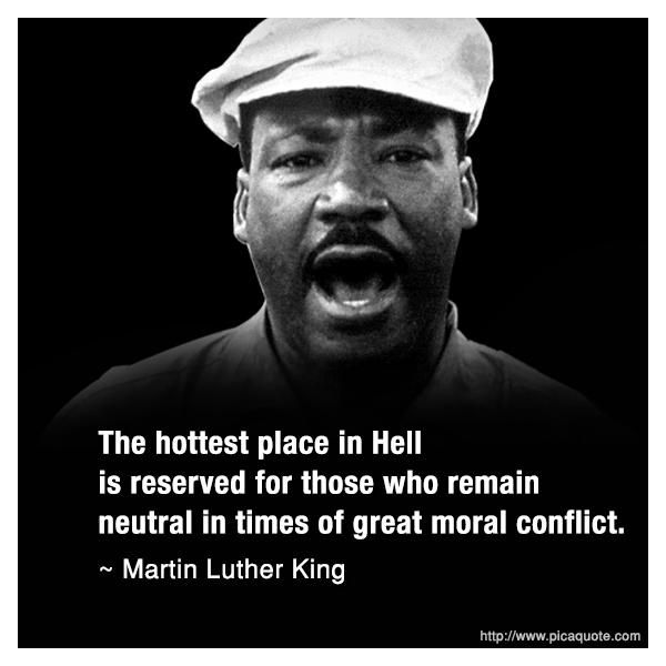 "Commonly known as a major pillar of the civil rights movement and an anti-violence Baptist reverend, Dr. Martin Luther King Jr. essentially condemns ambivalent people to hell for not taking a side on what is presumed to be racial conflict. This quote is actually a loose translation from a line from Dante's ""Inferno."" This statement illustrates the steadfast connection between the black church and political mobilization."