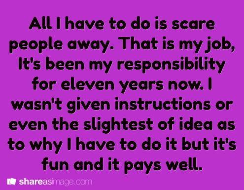 All I have to do is scare people away. That is my job. it's bene my responsibility for eleven years now. I wasn't given instructions or even the slightest idea as to why I have to do it but it's fun and it pays well.