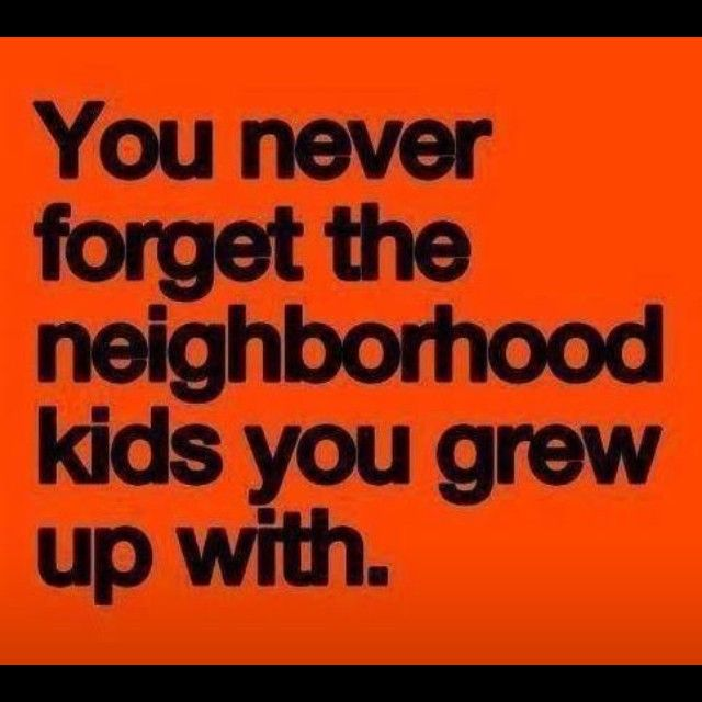 Quotes About Friends You Grew Up With : You never forget the neighborhood kids grew up with