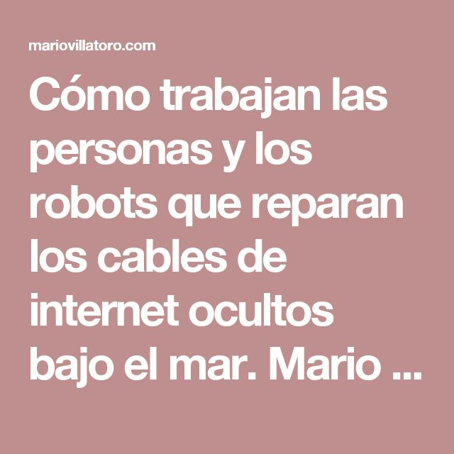 Cómo trabajan las personas y los robots que reparan los cables de internet ocultos bajo el mar. Mario Villatoro Jiménez 2017 – Empresario salvadoreño en Costa Rica