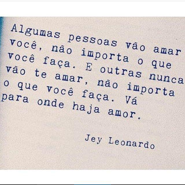 Algumas pessoas vão amar você, não importa o que você faça. E outras nunca vão te amar, não importa o que você faça. Vá para onde haja amor. - Jey Leonardo