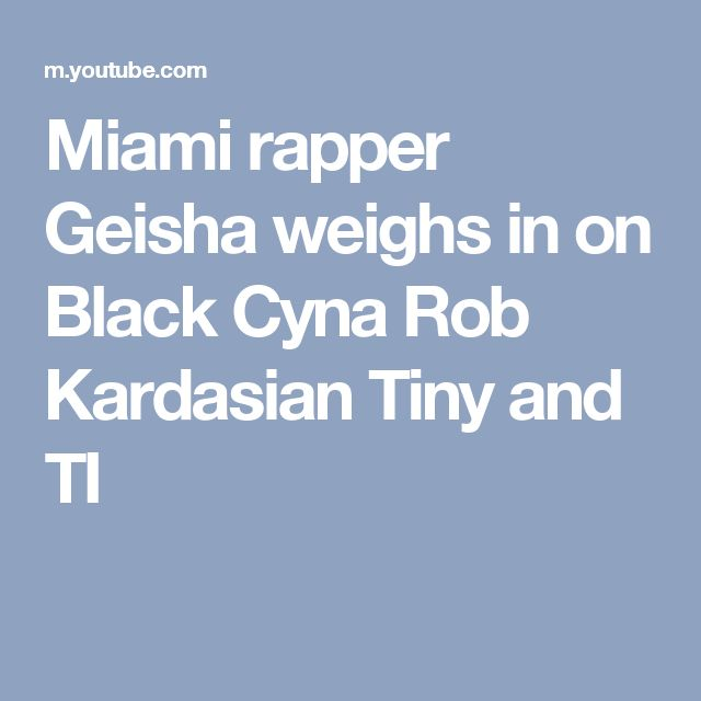 Miami rapper Geisha weighs in on Black Cyna Rob Kardasian Tiny and TI