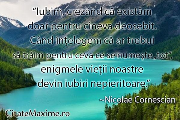 """""""Iubim, crezand ca existam doar pentru cineva deosebit. Cand intelegem ca ar trebui sa traim pentru ceva ce se numeste """"tot"""", enigmele vietii noastre devin iubiri nepieritoare.""""  #CitatImagine de Nicolae Cornescian  Iti place acest #citat? ♥Like♥ si ♥Share♥ cu prietenii tai.  #CitateImagini: #Viata #DeIubire #IubiriNepieritoare #NicolaeCornescian #romania #quotes  Vezi mai multe #citate pe http://citatemaxime.ro/"""