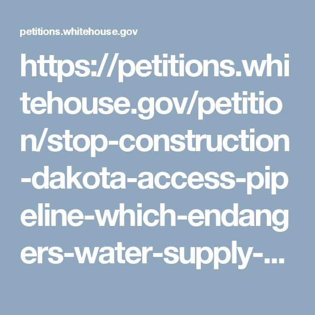 https://petitions.whitehouse.gov/petition/stop-construction-dakota-access-pipeline-which-endangers-water-supply-native-american-reservations