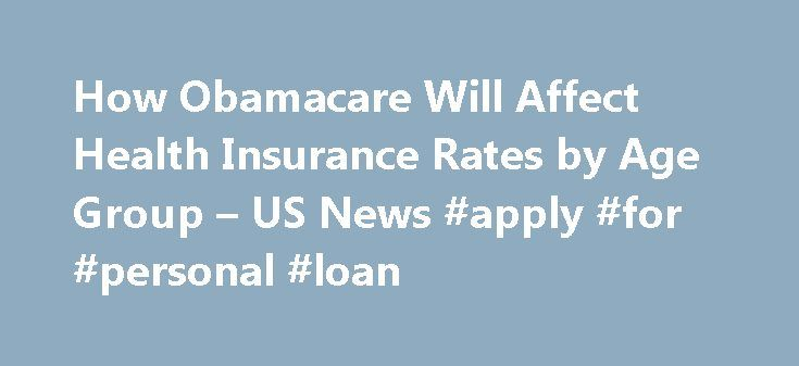 How Obamacare Will Affect Health Insurance Rates by Age Group – US News #apply #for #personal #loan http://insurance.remmont.com/how-obamacare-will-affect-health-insurance-rates-by-age-group-us-news-apply-for-personal-loan/  #health insurance rates # How Obamacare Will Affect Health Insurance Rates by Age Group Older consumers shouldn't expect any health coverage price bargains under the law. One of the greatest health hazards of growing older has long been losing access to health insurance…