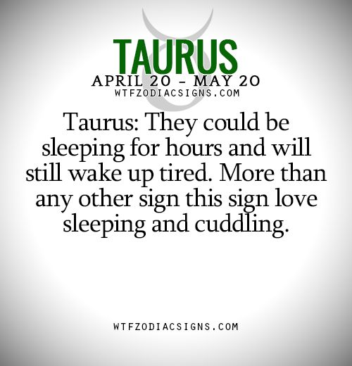 Taurus: They could be sleeping for hours and will still wake up tired. More than any other sign this sign love sleeping and cuddling.   - WTF Zodiac Signs Daily Horoscope!