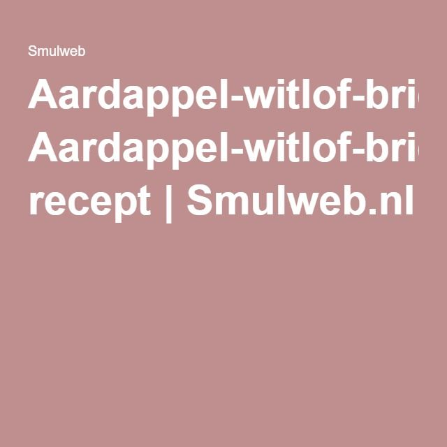 Aardappel-witlof-brie-ovenschotel recept   Smulweb.nl