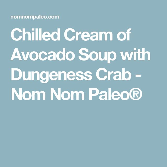 Chilled Cream of Avocado Soup with Dungeness Crab - Nom Nom Paleo®