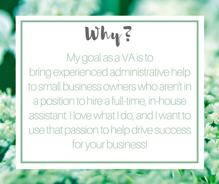 My goal as a VA is to bring experienced administrative help to small business owners who aren't in a position to hire a full-time, in-house assistant. I love what I do, and I want to use that passion to help drive success for your business!