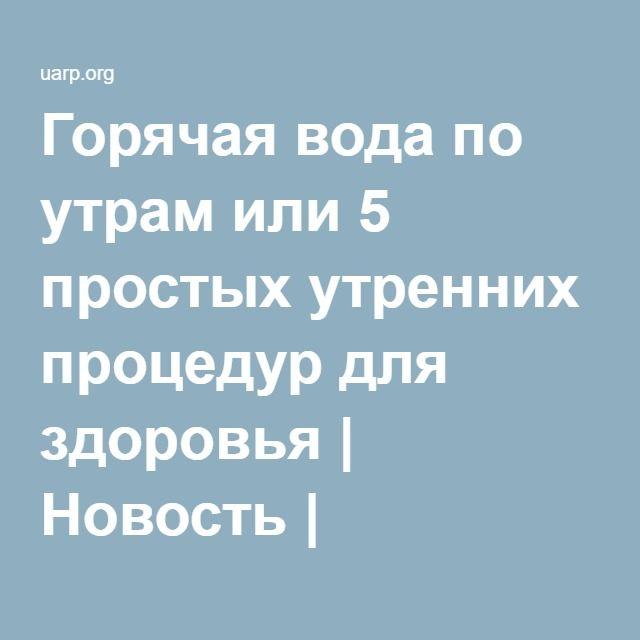 Горячая вода по утрам или 5 простых утренних процедур для здоровья | Новость | Всеукраинская ассоциация пенсионеров