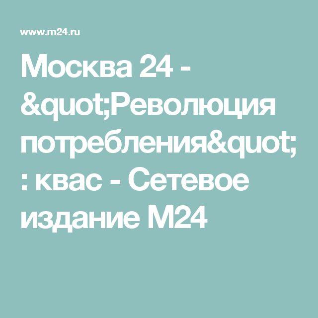 """Москва 24 - """"Революция потребления"""": квас - Сетевое издание М24"""