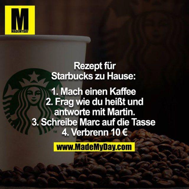 Rezept für Starbucks Zuhause:   1. Mach einen Kaffee  2. Frag wie du heißt und antworte mit Martin. 3. Schreibe Marc auf die Tasse  4. Verbrenn 10€