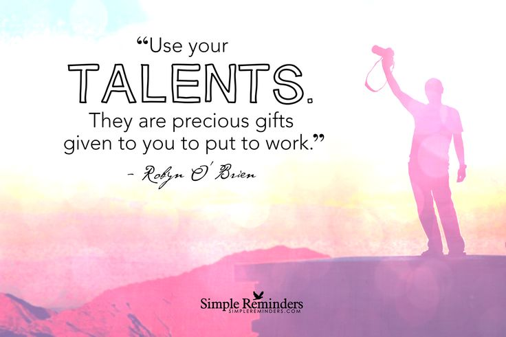 Use your talents. They are precious gifts given to you to put to ...